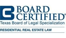 Board Certified by the Legal Board of Specialization in Residential Real Estate Law for Texas Real Estate Law